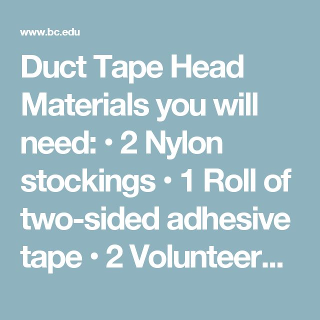 Duct Tape Head Materials you will need: • 2 Nylon stockings • 1 Roll of two-sided adhesive tape • 2 Volunteers • Colorful miscellaneous items [paper, paper clips, army men, candy, etc.] Take a nylon stocking and put one over each of the volunteers' heads. Then take the tape and wrap it around the tops of their heads.  Next, spread the miscellaneous items on a long table and put a volunteer on each end of the table. Instruct the volunteers that, once the music starts, they should get as much…