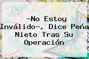 http://tecnoautos.com/wp-content/uploads/imagenes/tendencias/thumbs/no-estoy-invalido-dice-pena-nieto-tras-su-operacion.jpg Peña Nieto. ?No estoy inválido?, dice Peña Nieto tras su operación, Enlaces, Imágenes, Videos y Tweets - http://tecnoautos.com/actualidad/pena-nieto-no-estoy-invalido-dice-pena-nieto-tras-su-operacion/