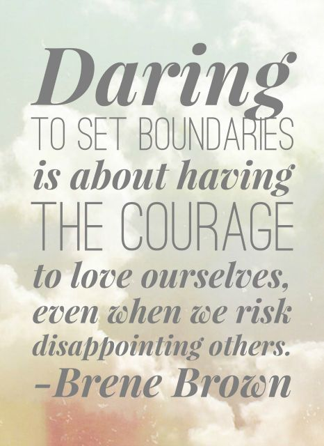 """""""Daring to set boundaries is about having the courage to love ourselves, even when we risk disappointing others."""" --Brene Brown"""