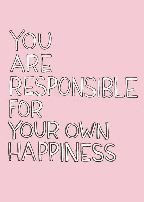 You are responsible for your own happiness. Quote, citat, wisdom, wise words, words to live by, saying, true.