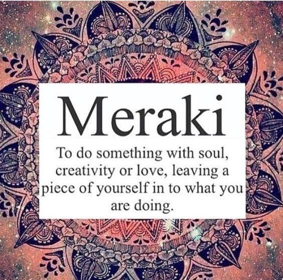 Meraki ~ to do something with Soul ~ Creativity ~ or Love ~ leaving a piece of yourself in what you are doing ༺♡༻