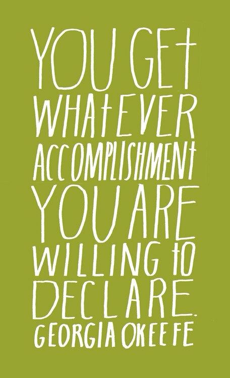 You get whatever accomplishment you are willing to declare. ~quote by Georgia O'Keeffe (even if they did misspell O'Keeffe)