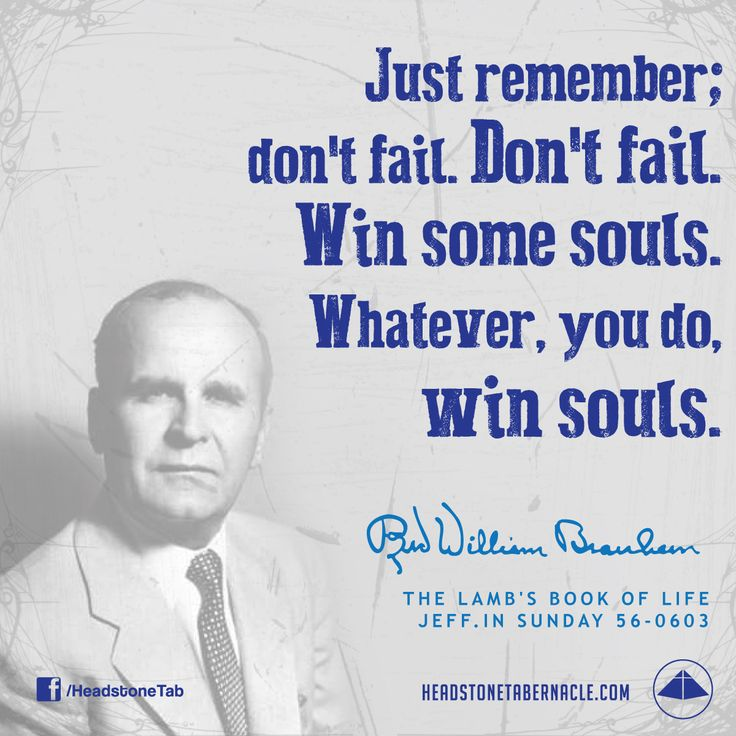 Just remember; don't fail. Don't fail. Win some souls. Whatever, you do, win souls. Image Quote from: THE LAMB'S BOOK OF LIFE - JEFF IN SUNDAY 56-0603 - Rev. William Marrion Branham