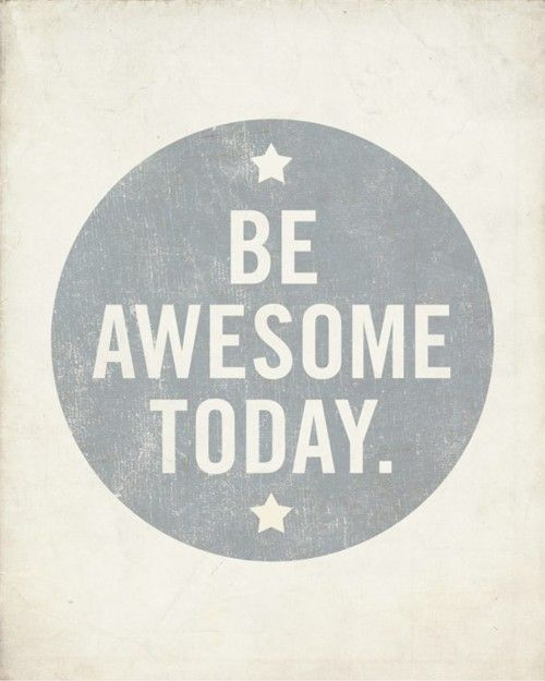 Be awesome EVERYDAY.