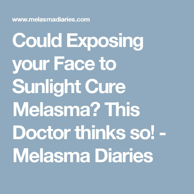 Could Exposing your Face to Sunlight Cure Melasma? This Doctor thinks so! - Melasma Diaries