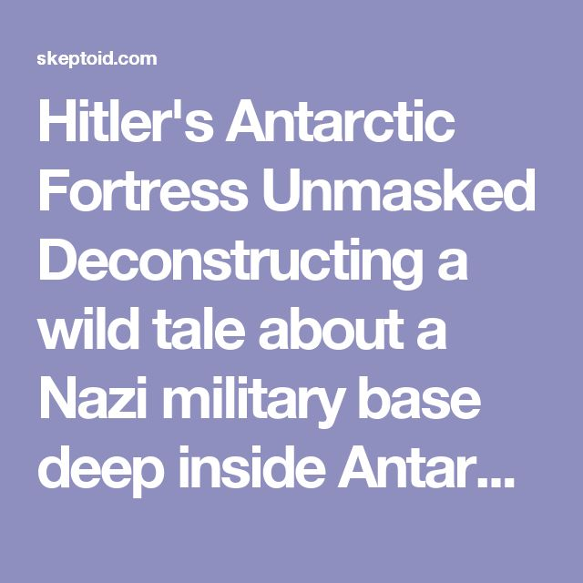 Hitler's Antarctic Fortress Unmasked Deconstructing a wild tale about a Nazi military base deep inside Antarctica.