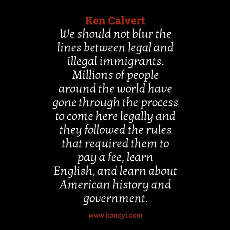 """""""We should not blur the lines between legal and illegal immigrants. Millions of people around the world have gone through the process to come here legally and they followed the rules that required them to pay a fee, learn English, and learn about American history and government."""", Ken Calvert"""