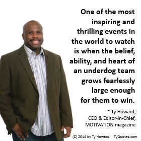 Quotes on Teamwork. Quotes on Team Building. Quotes on Ability. Quotes on Heart. Quotes on Being an Underdog Team. Workplace Quotes. Quotes on Belief. quotes on believing. inspirational quotes. Ty Howard. motivational quotes. empowerment quotes. ( MOTIVATIONmagazine.com )