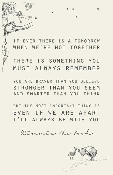 """If ever there is tomorrow when we're not together... there is something you must always remember. You are braver than you believe, stronger than you seem, and smarter than you think. But the most important thing is, even if we're apart... I'll always be with you."" - A quote from Winnie the Pooh"