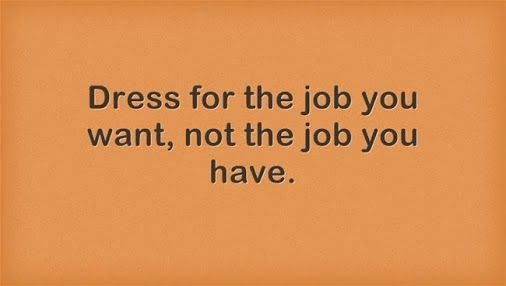 Dress for the job you want, not the job you have. # ...