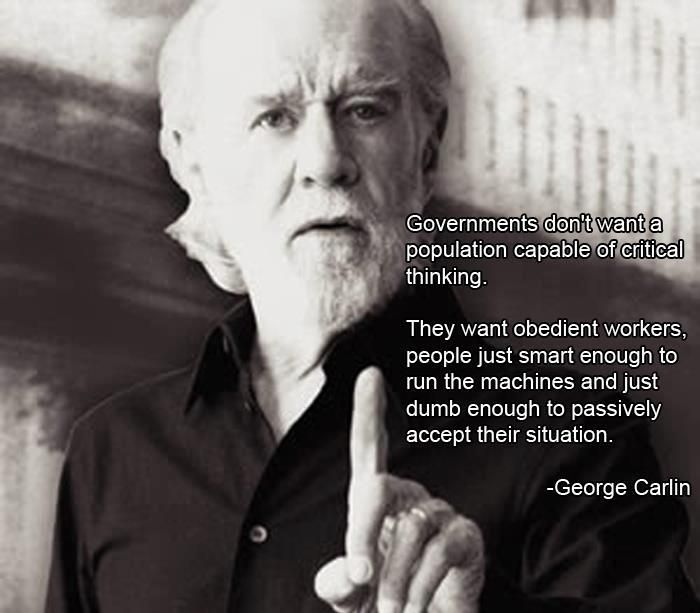 Governments don't want a population capable of critical thinking. They want obedient workers, people just smart enough to run the machines and just dumb enough to passively accept their situation (George Carlin).