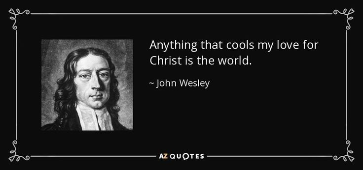 Anything that cools my love for Christ is the world. - John Wesley