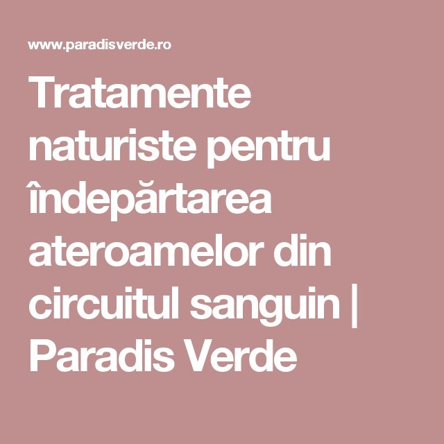 Tratamente naturiste pentru îndepărtarea ateroamelor din circuitul sanguin | Paradis Verde