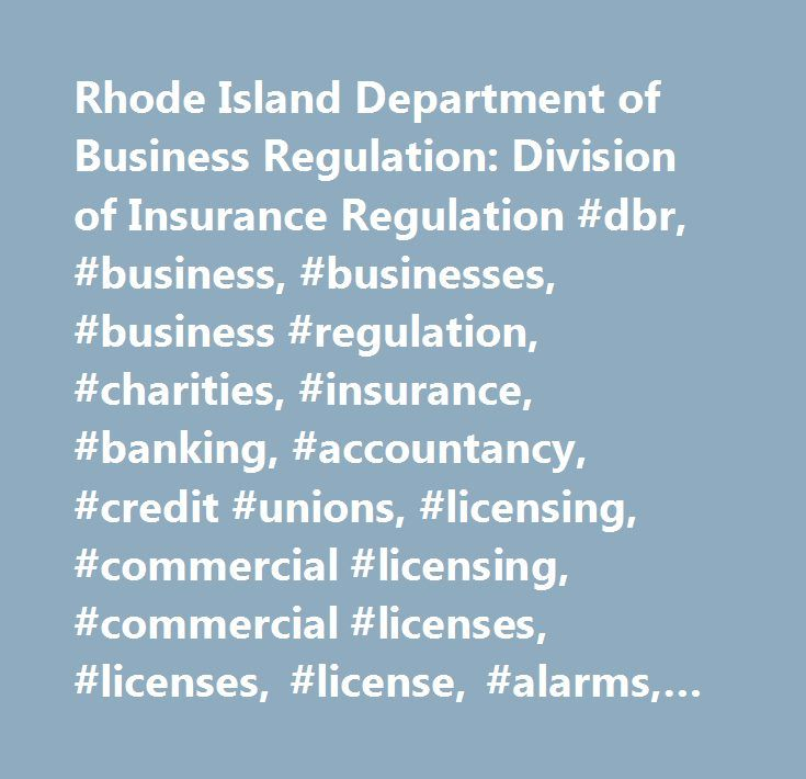 Rhode Island Department of Business Regulation: Division of Insurance Regulation #dbr, #business, #businesses, #business #regulation, #charities, #insurance, #banking, #accountancy, #credit #unions, #licensing, #commercial #licensing, #commercial #licenses, #licenses, #license, #alarms, #auto #body, #auto #glass, #auto #body #salvage #rebuilder, #auto #wrecking #and #salvage, #auctioneer, #gasoline, #health #clubs, #liquor #enforcement, #liquor, #mobile #homes, #mobile #home #parks…