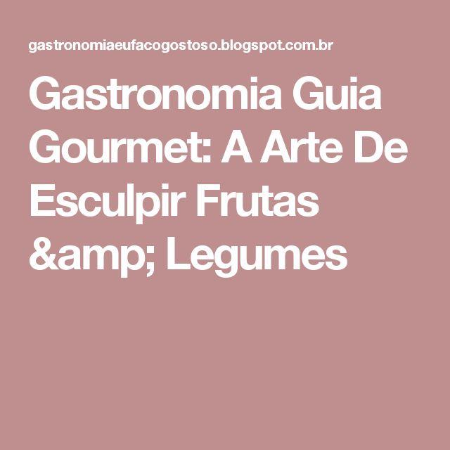 Gastronomia Guia Gourmet: A Arte De Esculpir Frutas & Legumes