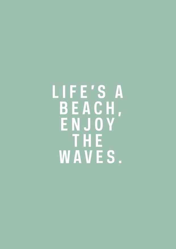 """""""Life's a beach, enjoy the waves."""""""