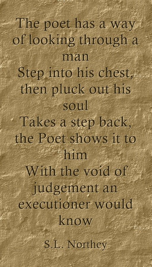 The poet has a way of looking through a man Step into his chest, then pluck out his soul Takes a step back, the Poet shows it to him With the void of judgement an executioner would know