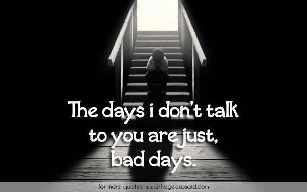 The days i don't talk to you are just, bad days.  #days #just #quotes #sad #sadness #talk
