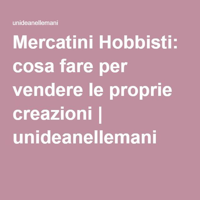 Mercatini Hobbisti: cosa fare per vendere le proprie creazioni | unideanellemani