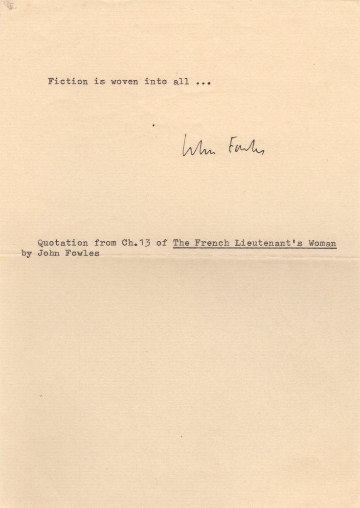 FOWLES JOHN: (1926-2005) English Novelist. Souvenir T.Q.S., John Fowles, one page, 8vo, n.p., n.d. The brief one line quotation reads, in full, 'Fiction is woven into all…' and is taken from chapter 13 of one of the novelist's most famous works, The French Lieutenant's Woman (1969). Signed by Fowles in black ink with his name alone at the foot of the quotation.