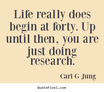 Life really does begin at forty. Up until then, you are just doing research. -Carl G Jung
