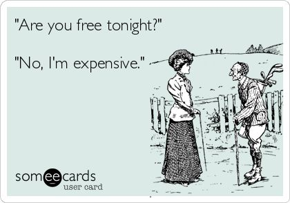 Always. I'm always expensive.