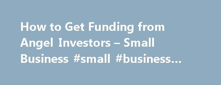 How to Get Funding from Angel Investors – Small Business #small #business #website http://bank.remmont.com/how-to-get-funding-from-angel-investors-small-business-small-business-website/  #small business investors # How to Get Funding from Angel Investors Tips Angel investors can be an option for start-ups with the potential to earn high profits. Expect close scrutiny. Many angels are former entrepreneurs and like to be involved and give business advice. Angel investors tend to specialize, so…