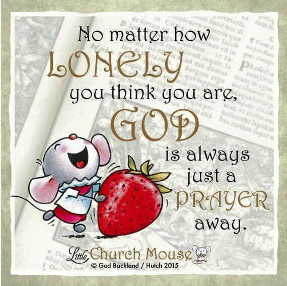 ♡♡♡ No matter how Lonely you think you are, God is always just a Prayer away. Amen...Little Church Mouse 4 Dec. 2015 ♡♡♡