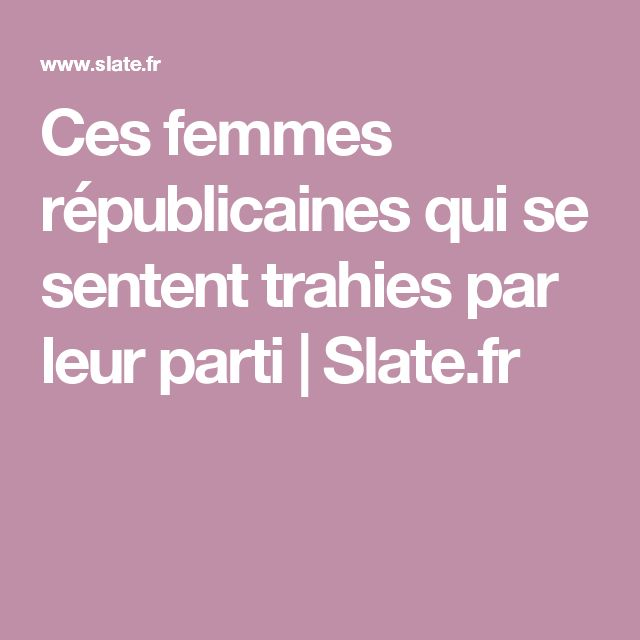Ces femmes républicaines qui se sentent trahies par leur parti   Slate.fr