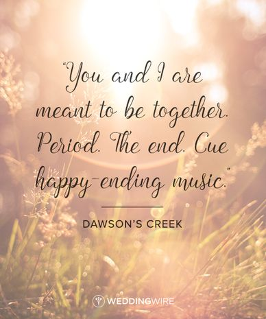 """Romantic TV Show Love Quotes: """"You and I are meant to be together. Period. The end. Cue happy ending  music"""" Dawson's Creek TV show love quote"""