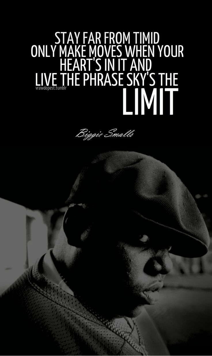 Sky's The Limit - Biggie Smalls - I admit I am old enough to not know who Biggie Smalls is/was? But I do like this thought.