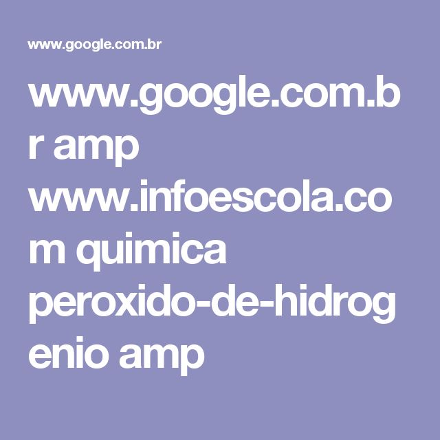 www.google.com.br amp www.infoescola.com quimica peroxido-de-hidrogenio amp