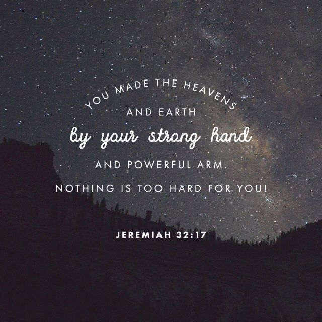 """Ah Lord God! behold, thou hast made the heaven and the earth by thy great power and stretched out arm, and there is nothing too hard for thee:"" ‭‭Jeremiah‬ ‭32:17‬ ‭KJV‬‬ http://bible.com/1/jer.32.17.kjv"