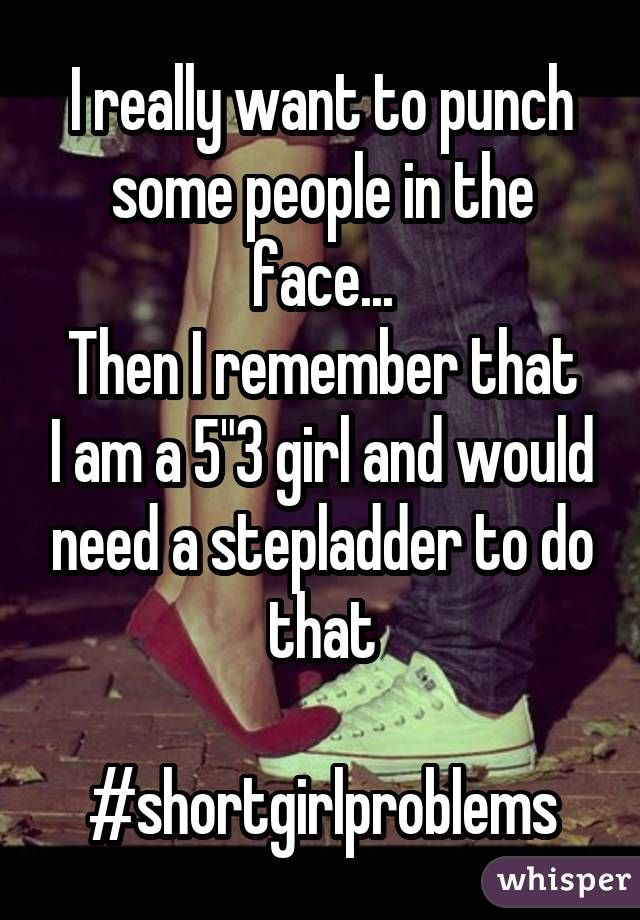 "I really want to punch some people in the face... Then I remember that I am a 5""3 girl and would need a stepladder to do that  #shortgirlproblems"