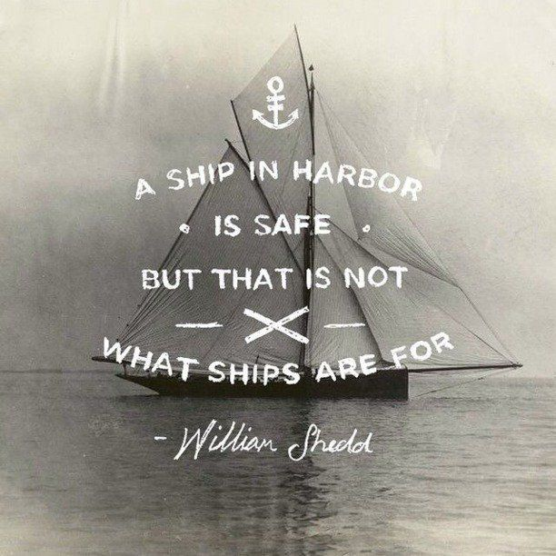 A ship in harbor is safe, but that is not what ships are for. – William Shedd thedailyquotes.com