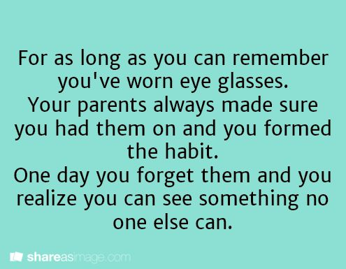 For as long as you can remember, you've worn eyeglasses. Your parents always made sure you had them on and you formed the habit. One day, you forget them and you realize you can see something no one else can.