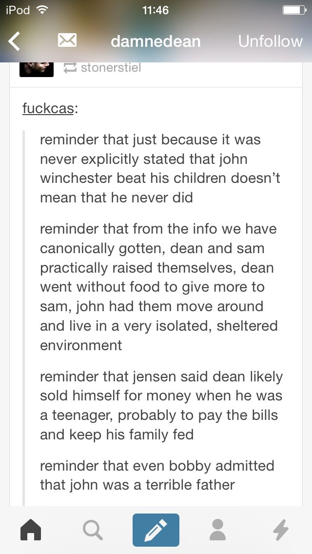 {Part 1} Ugh I can believe the part about Dean in his teenage years. The absolute shame he exudes, and not just for feeling like he has personally gotten all his friends killed.. Plus his willingness to do ANYTHING for Sam, I can see it 100% and that pains my heart.
