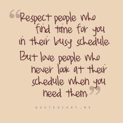 """respect people who find time for you in their busy schedule, but love people who never look at their schedule when you need them."""