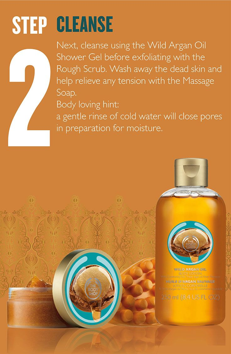 Next, cleanse using the Wild Argan Oil Shower Gel before exfoliating with the Rough Scrub. Wash away the dead skin and help relieve any tension with the Massage Soap. Body loving hint:  a gentle rinse of cold water will close pores in preparation for moisture.