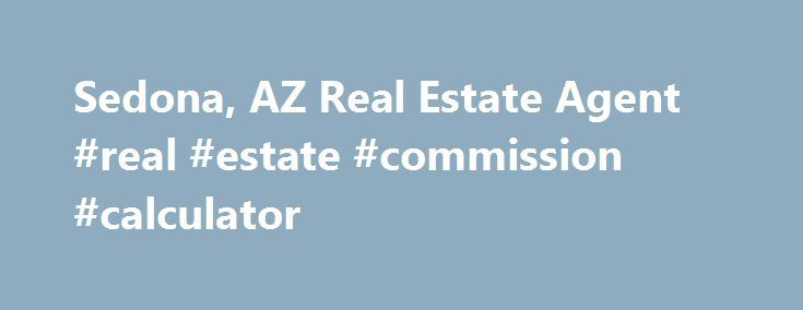 Sedona, AZ Real Estate Agent #real #estate #commission #calculator http://real-estate.remmont.com/sedona-az-real-estate-agent-real-estate-commission-calculator/  #sedona real estate # Real Estate Agent in Sedona, AZ Successfully completing a real estate transaction can be tough under the best of circumstances. If you re looking to buy or sell property in Sedona, AZ, make sure that you enlist a qualified real estate agent like me, Denise Lerette. Since 2001, I ve been… Read More »The post…