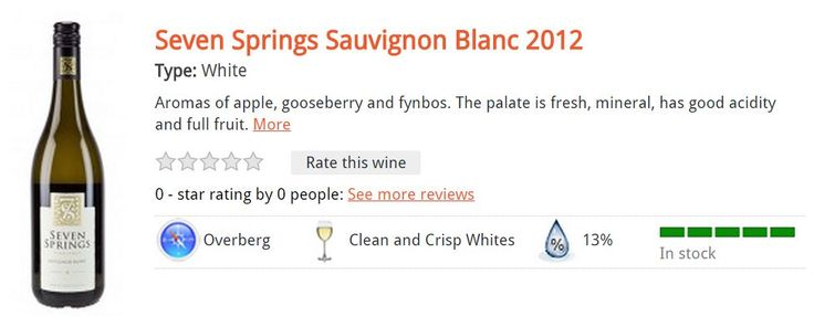 Seven Springs Sauvignon Blanc 2012 Type: White Aromas of apple, gooseberry and fynbos. The palate is fresh, mineral, has good acidity and full fruit. R85.00 per bottle*