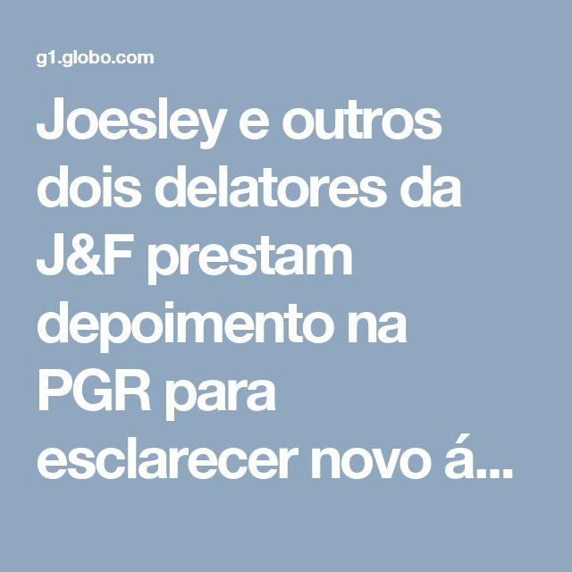 Joesley e outros dois delatores da J&F prestam depoimento na PGR para esclarecer novo áudio | Operação lava jato | G1