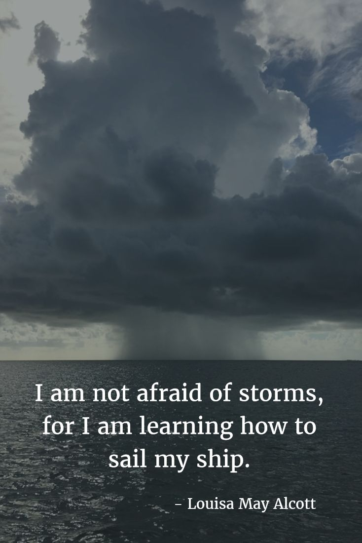I am not afraid of storms, for I am learning how to sail my ship. - Louisa May Alcott