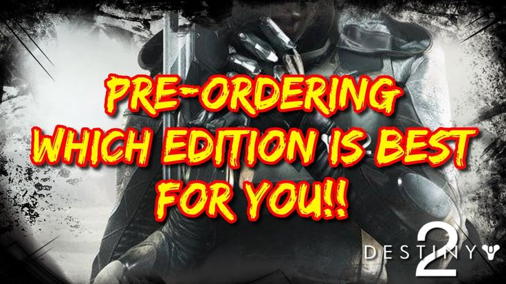 Destiny 2: Pre Ordering Which Edition Is Best For You!!