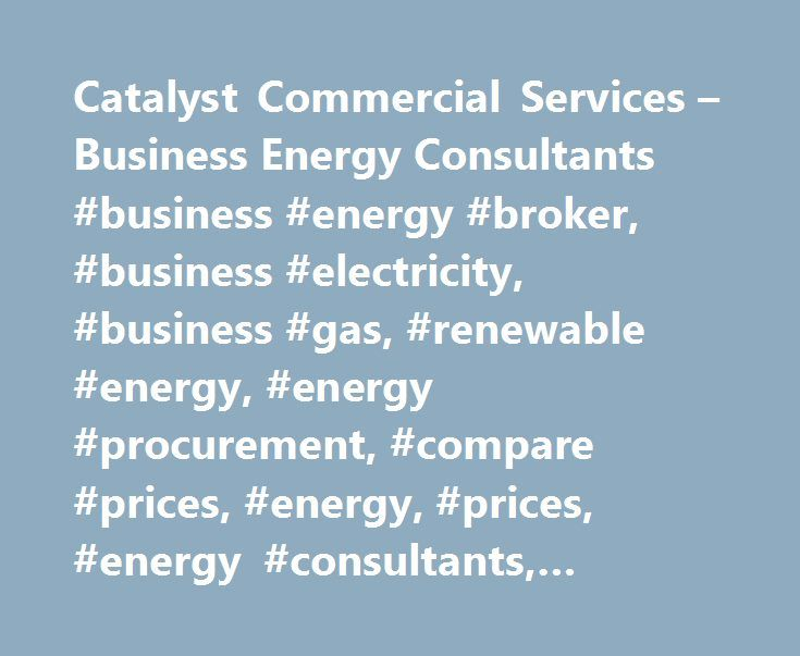 Catalyst Commercial Services – Business Energy Consultants #business #energy #broker, #business #electricity, #business #gas, #renewable #energy, #energy #procurement, #compare #prices, #energy, #prices, #energy #consultants, #business #energy http://singapore.nef2.com/catalyst-commercial-services-business-energy-consultants-business-energy-broker-business-electricity-business-gas-renewable-energy-energy-procurement-compare-prices-energy-pric/  # Our Business Energy Products Services About…