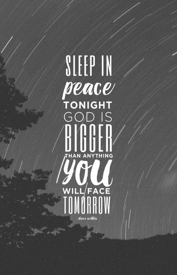 Sleep in peace tonight. God is bigger than anything you'll face tomorrow.