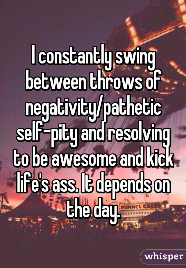 I constantly swing between throws of negativity/pathetic self-pity and resolving to be awesome and kick life's ass. It depends on the day.