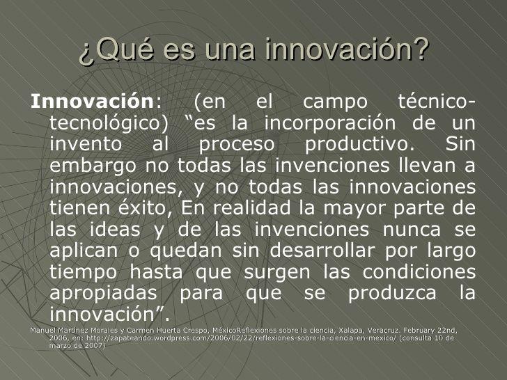 """¿Qué es una innovación?Innovación:      (en    el   campo   técnico-  tecnológico) """"es la incorporación de un  invento al ..."""