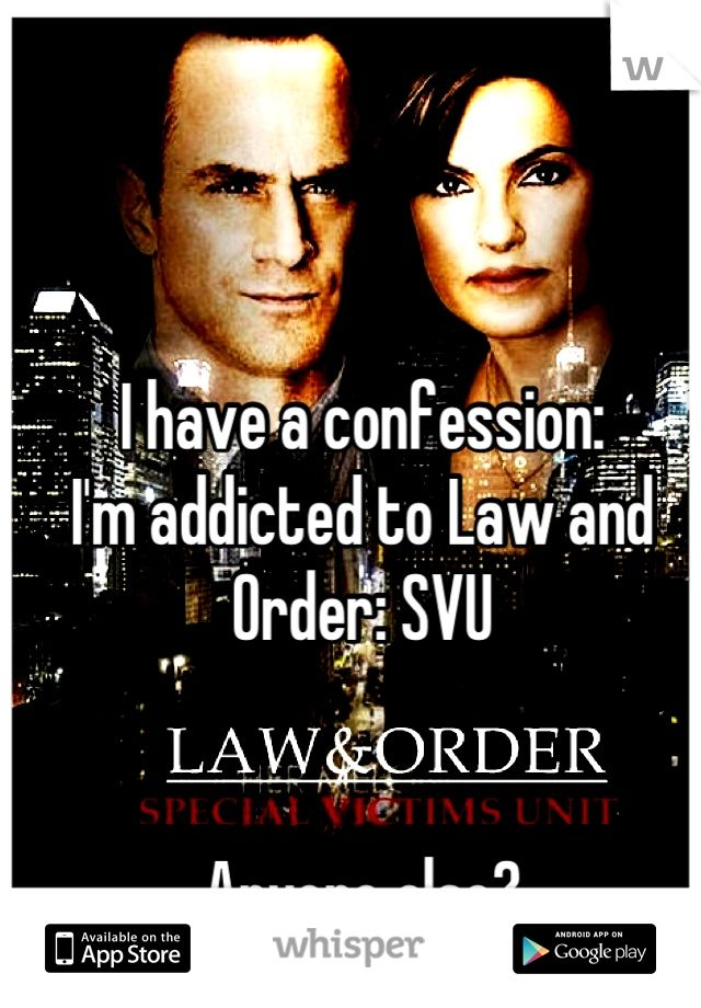 I have a confession:  I'm addicted to Law and Order: SVU      Anyone else? 1
