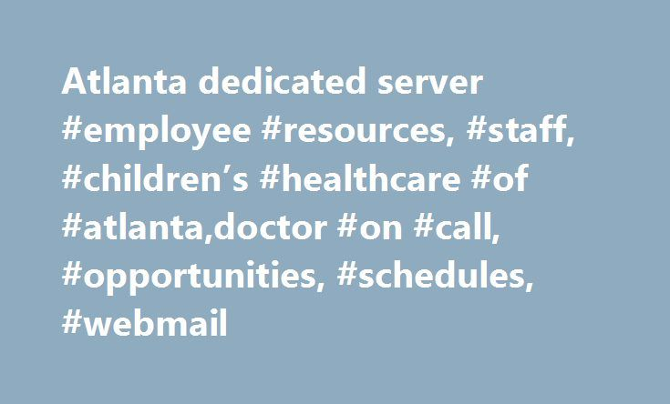 Atlanta dedicated server #employee #resources, #staff, #children's #healthcare #of #atlanta,doctor #on #call, #opportunities, #schedules, #webmail http://washington.nef2.com/atlanta-dedicated-server-employee-resources-staff-childrens-healthcare-of-atlantadoctor-on-call-opportunities-schedules-webmail/  # Children's License Agreement Children s Healthcare of Atlanta ( CHOA ) provides free access to certain materials and information, documentation, forms, questionnaires and diagrams relating…